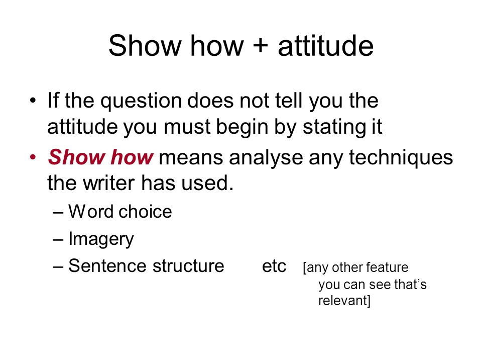 Show how + attitude If the question does not tell you the attitude you must begin by stating it Show how means analyse any techniques the writer has u