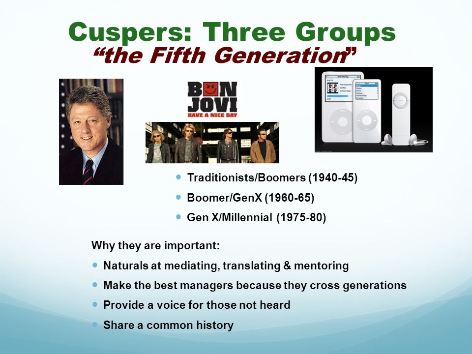 Cuspers: Three Groups the Fifth Generation Traditionists/Boomers (1940-45) Boomer/GenX (1960-65) Gen X/Millennial (1975-80) Why they are important: Na