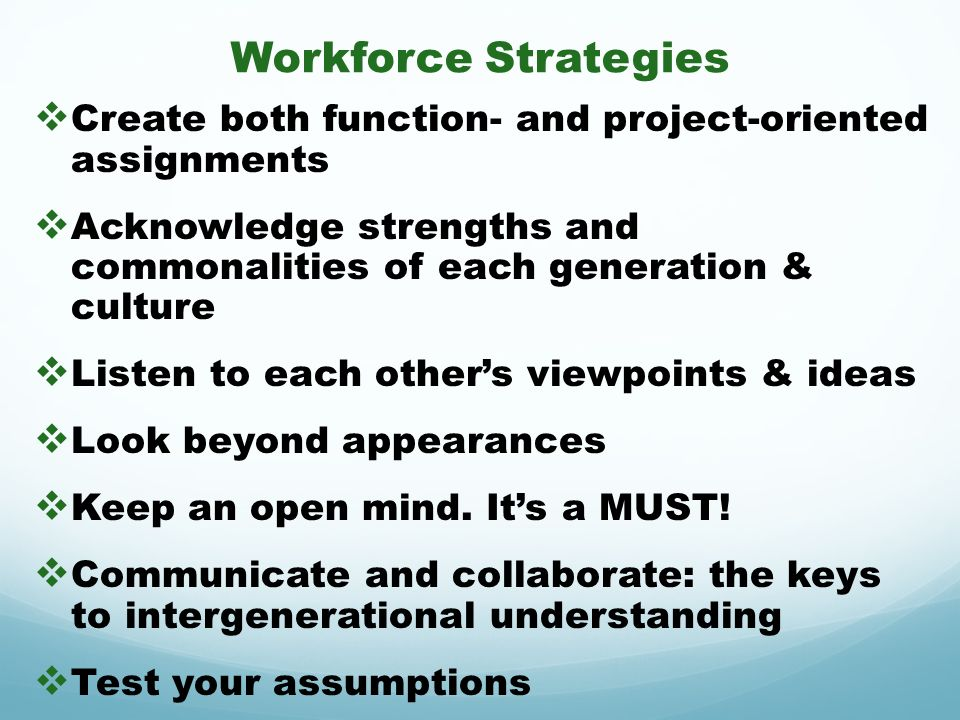 Workforce Strategies Create both function- and project-oriented assignments Acknowledge strengths and commonalities of each generation & culture Liste