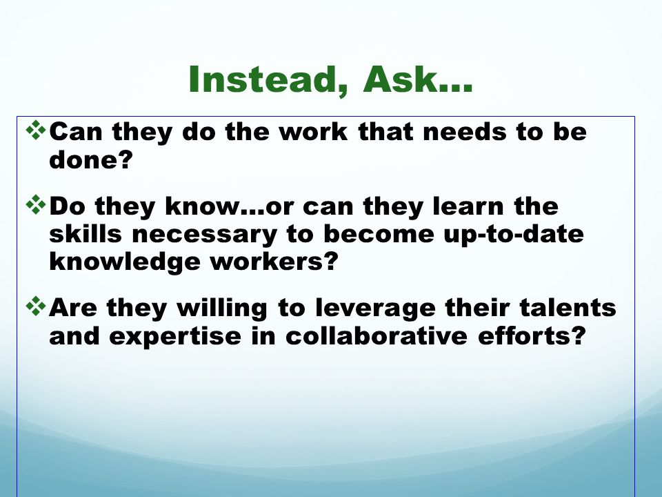 Instead, Ask… Can they do the work that needs to be done? Do they know…or can they learn the skills necessary to become up-to-date knowledge workers?