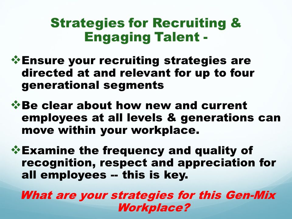 Strategies for Recruiting & Engaging Talent - Ensure your recruiting strategies are directed at and relevant for up to four generational segments Be c