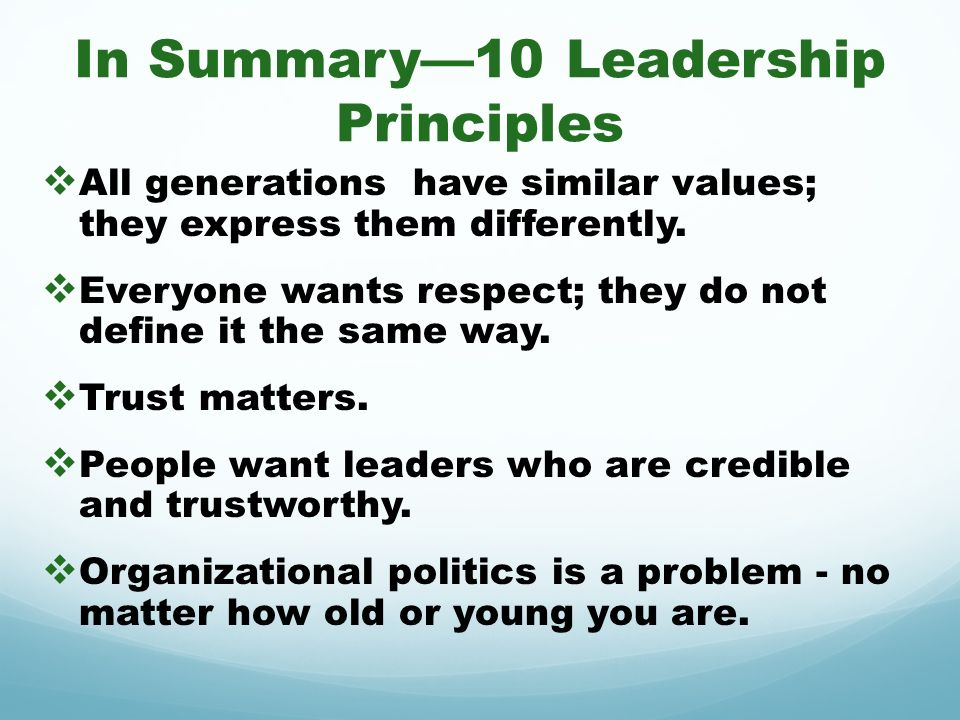 In Summary10 Leadership Principles All generations have similar values; they express them differently. Everyone wants respect; they do not define it t