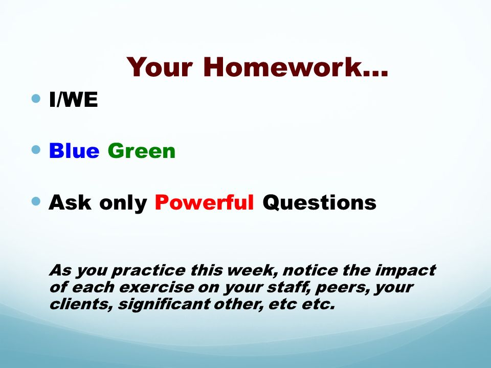 Your Homework… I/WE Blue Green Ask only Powerful Questions As you practice this week, notice the impact of each exercise on your staff, peers, your cl