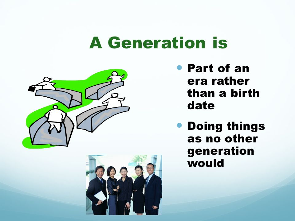 A Generation is Part of an era rather than a birth date Doing things as no other generation would