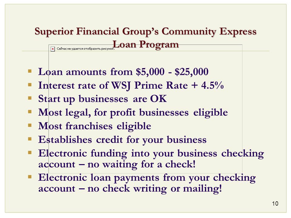 10 Superior Financial Groups Community Express Loan Program Loan amounts from $5,000 - $25,000 Interest rate of WSJ Prime Rate + 4.5% Start up busines
