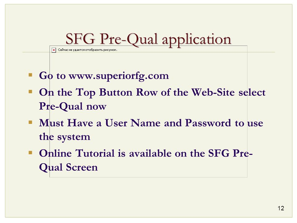 12 SFG Pre-Qual application Go to www.superiorfg.com On the Top Button Row of the Web-Site select Pre-Qual now Must Have a User Name and Password to u