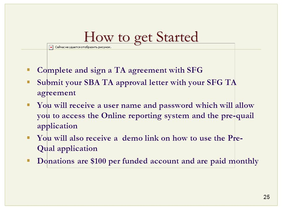 25 How to get Started Complete and sign a TA agreement with SFG Submit your SBA TA approval letter with your SFG TA agreement You will receive a user