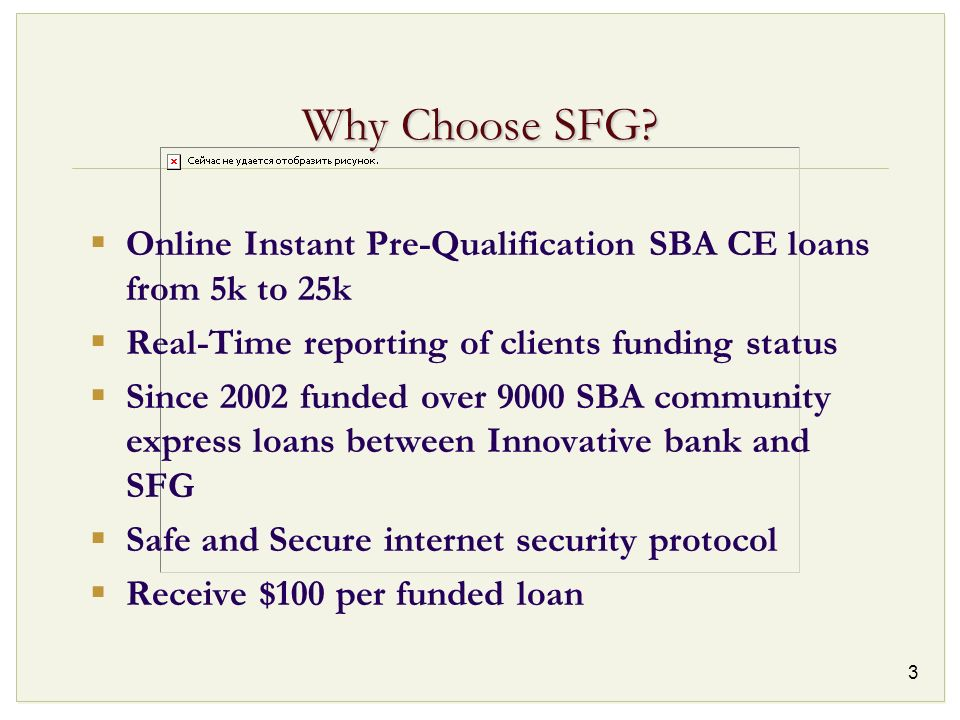 3 Why Choose SFG? Online Instant Pre-Qualification SBA CE loans from 5k to 25k Real-Time reporting of clients funding status Since 2002 funded over 90