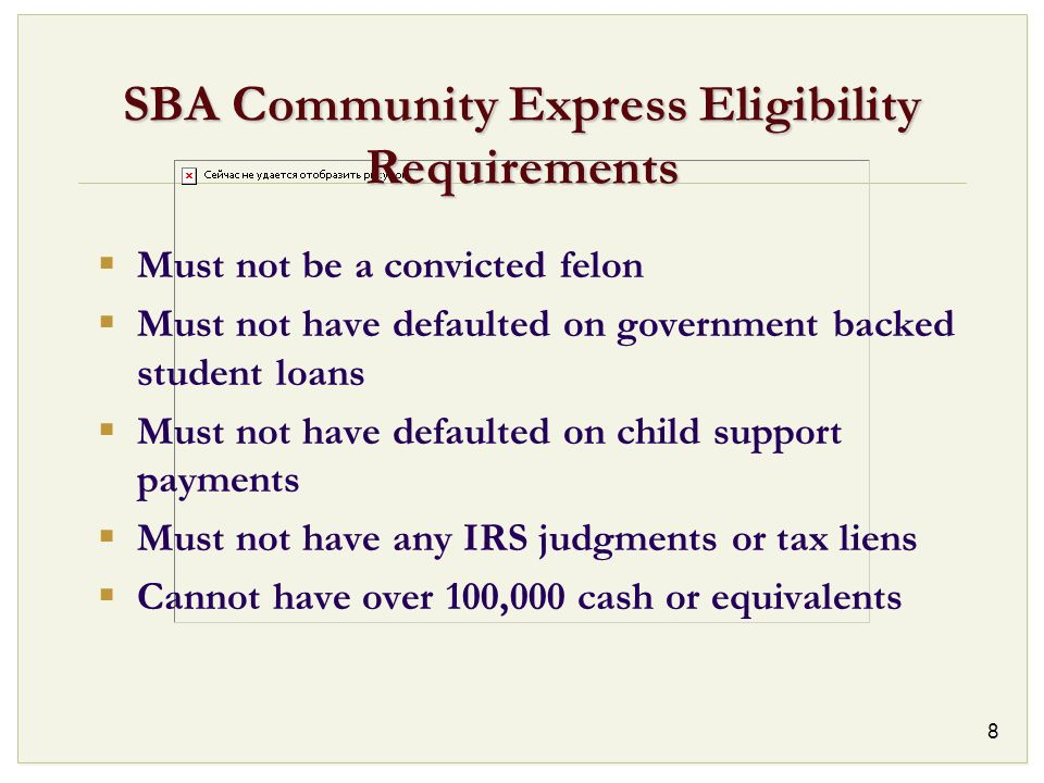 8 SBA Community Express Eligibility Requirements Must not be a convicted felon Must not have defaulted on government backed student loans Must not hav