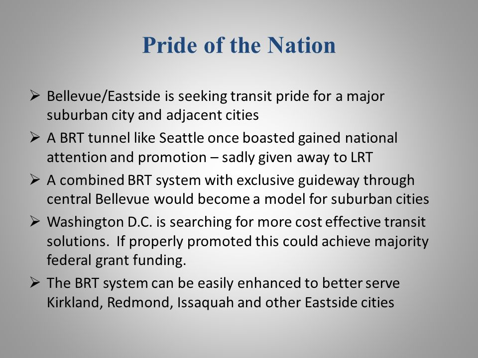 Pride of the Nation Bellevue/Eastside is seeking transit pride for a major suburban city and adjacent cities A BRT tunnel like Seattle once boasted gained national attention and promotion – sadly given away to LRT A combined BRT system with exclusive guideway through central Bellevue would become a model for suburban cities Washington D.C.