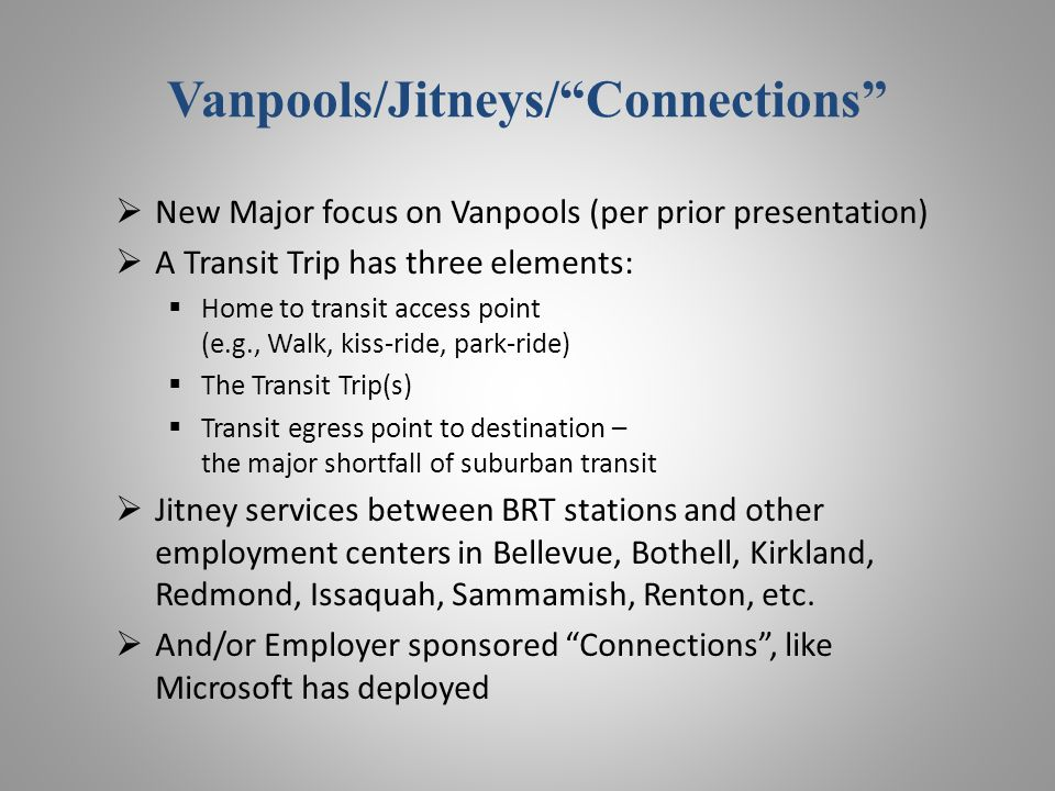 Vanpools/Jitneys/Connections New Major focus on Vanpools (per prior presentation) A Transit Trip has three elements: Home to transit access point (e.g., Walk, kiss-ride, park-ride) The Transit Trip(s) Transit egress point to destination – the major shortfall of suburban transit Jitney services between BRT stations and other employment centers in Bellevue, Bothell, Kirkland, Redmond, Issaquah, Sammamish, Renton, etc.