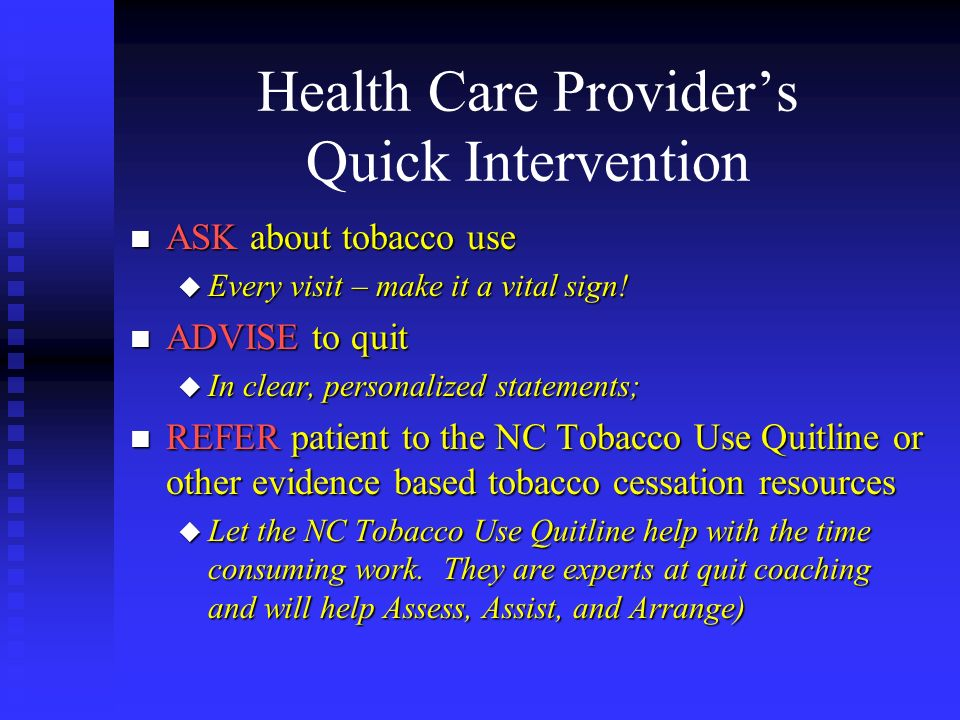 Health Care Providers Quick Intervention n ASK about tobacco use u Every visit – make it a vital sign! n ADVISE to quit u In clear, personalized state