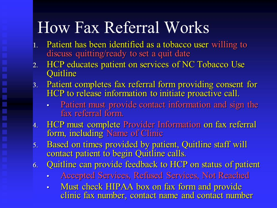 How Fax Referral Works 1. Patient has been identified as a tobacco user willing to discuss quitting/ready to set a quit date 2. HCP educates patient o