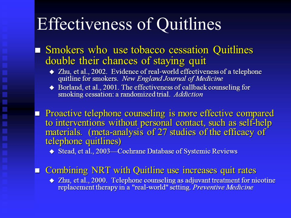 Effectiveness of Quitlines n Smokers who use tobacco cessation Quitlines double their chances of staying quit u Zhu, et al., 2002. Evidence of real-wo