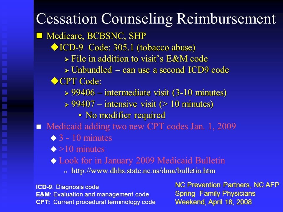 Cessation Counseling Reimbursement nMedicare, BCBSNC, SHP uICD-9 Code: 305.1 (tobacco abuse) File in addition to visits E&M code File in addition to v