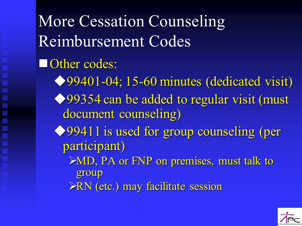 More Cessation Counseling Reimbursement Codes nOther codes: u99401-04; 15-60 minutes (dedicated visit) u99354 can be added to regular visit (must docu