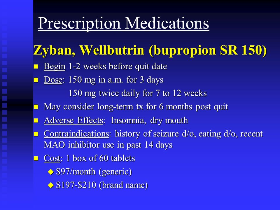 Prescription Medications Zyban, Wellbutrin (bupropion SR 150) n Begin 1-2 weeks before quit date n Dose: 150 mg in a.m. for 3 days 150 mg twice daily