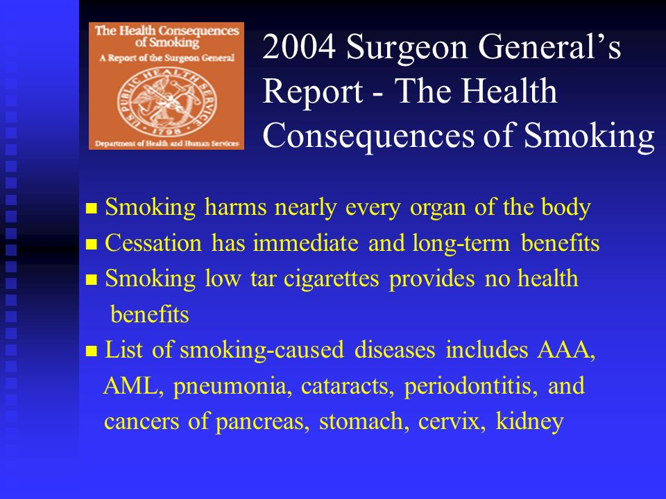 2004 Surgeon Generals Report - The Health Consequences of Smoking n Smoking harms nearly every organ of the body n Cessation has immediate and long-te