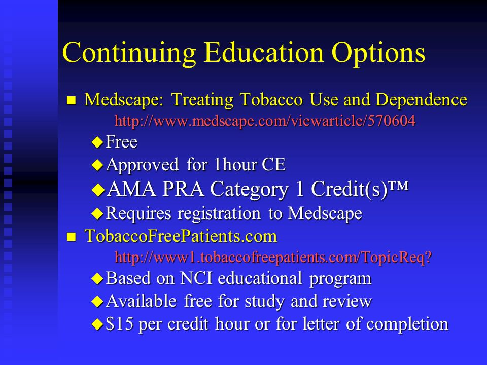 Continuing Education Options n Medscape: Treating Tobacco Use and Dependence http://www.medscape.com/viewarticle/570604 u Free u Approved for 1hour CE