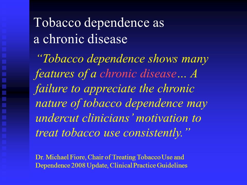 Tobacco dependence as a chronic disease Tobacco dependence shows many features of a chronic disease… A failure to appreciate the chronic nature of tob