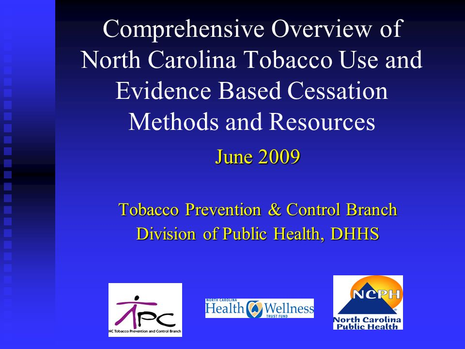 Comprehensive Overview of North Carolina Tobacco Use and Evidence Based Cessation Methods and Resources June 2009 Tobacco Prevention & Control Branch