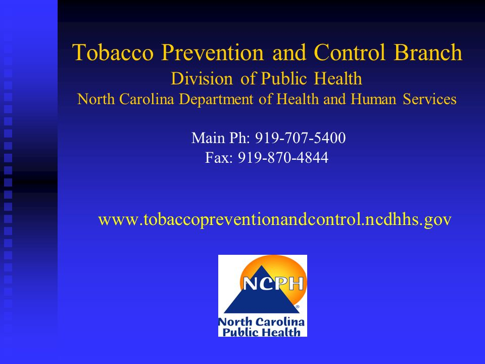 Tobacco Prevention and Control Branch Division of Public Health North Carolina Department of Health and Human Services Main Ph: 919-707-5400 Fax: 919-