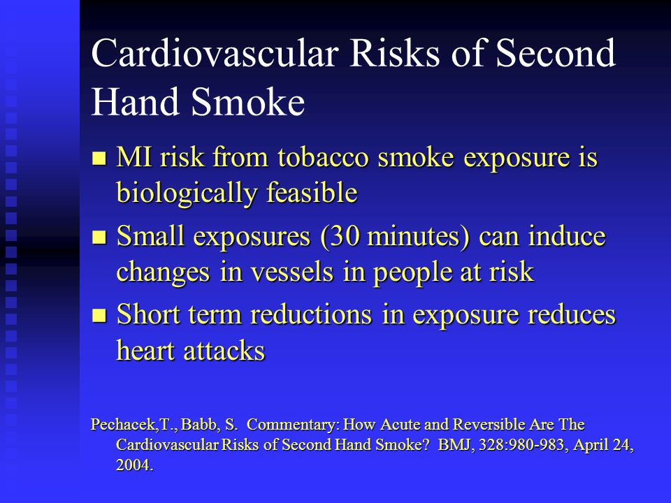 Cardiovascular Risks of Second Hand Smoke n MI risk from tobacco smoke exposure is biologically feasible n Small exposures (30 minutes) can induce cha