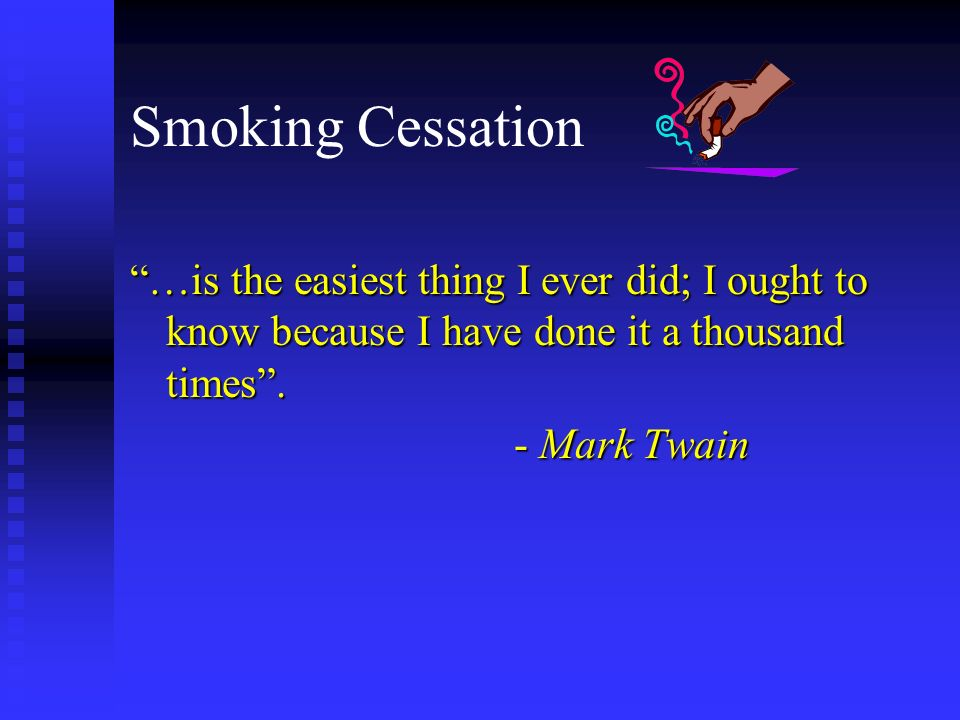 Smoking Cessation …is the easiest thing I ever did; I ought to know because I have done it a thousand times. - Mark Twain