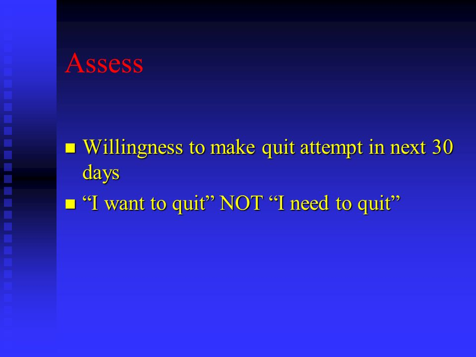 Assess n Willingness to make quit attempt in next 30 days n I want to quit NOT I need to quit
