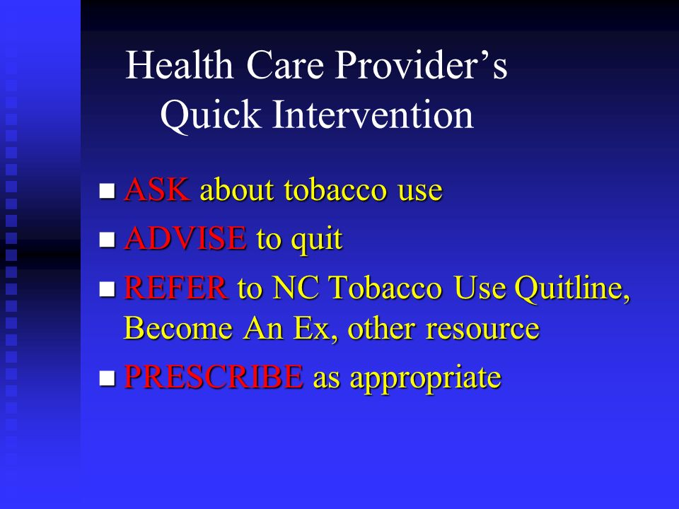 Health Care Providers Quick Intervention n ASK about tobacco use n ADVISE to quit n REFER to NC Tobacco Use Quitline, Become An Ex, other resource n P