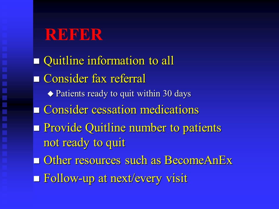 REFER n Quitline information to all n Consider fax referral u Patients ready to quit within 30 days n Consider cessation medications n Provide Quitlin