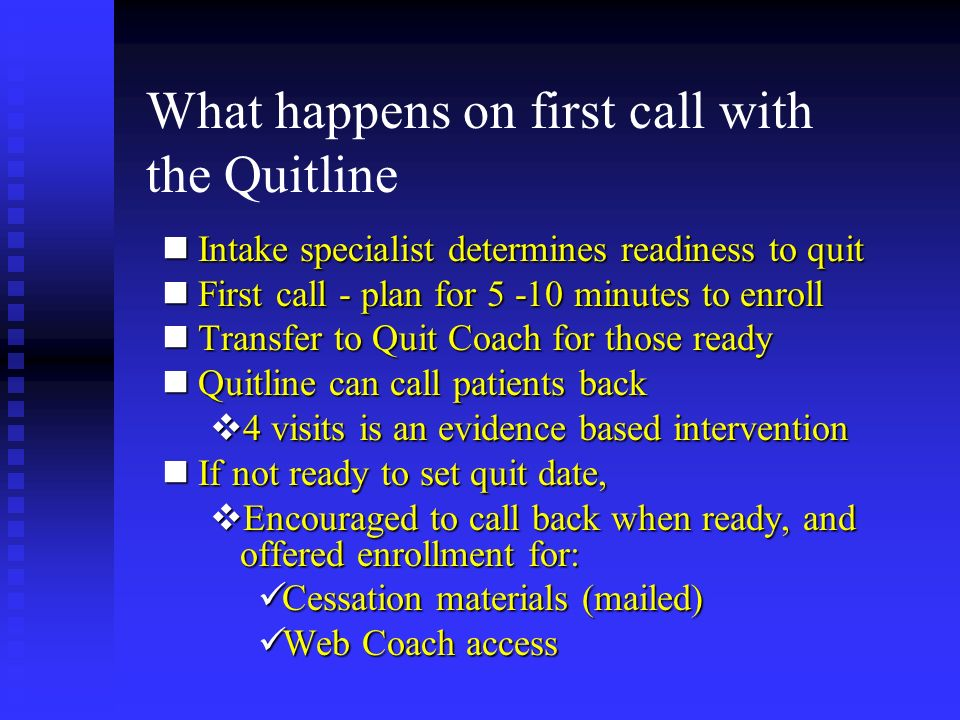 What happens on first call with the Quitline nIntake specialist determines readiness to quit nFirst call - plan for 5 -10 minutes to enroll nTransfer