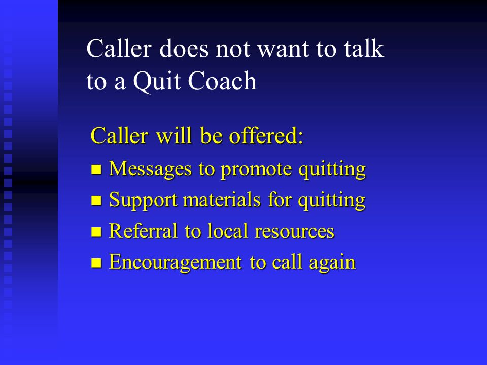 Caller does not want to talk to a Quit Coach Caller will be offered: n Messages to promote quitting n Support materials for quitting n Referral to loc
