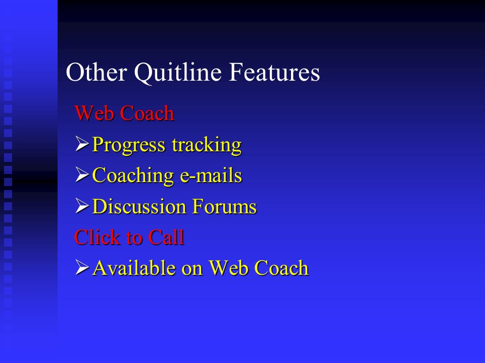 Other Quitline Features Web Coach Progress tracking Progress tracking Coaching e-mails Coaching e-mails Discussion Forums Discussion Forums Click to C