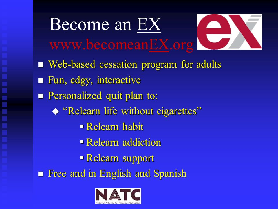 Become an EX www.becomeanEX.org n Web-based cessation program for adults n Fun, edgy, interactive n Personalized quit plan to: u Relearn life without