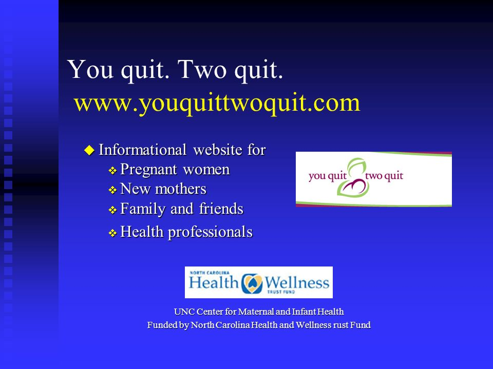 You quit. Two quit. www.youquittwoquit.com u Informational website for Pregnant women Pregnant women New mothers New mothers Family and friends Family