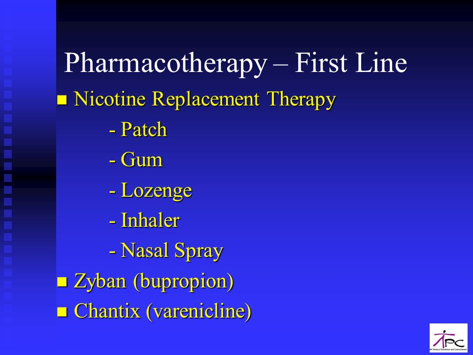 Pharmacotherapy – First Line n Nicotine Replacement Therapy - Patch - Patch - Gum - Gum - Lozenge - Lozenge - Inhaler - Inhaler - Nasal Spray - Nasal