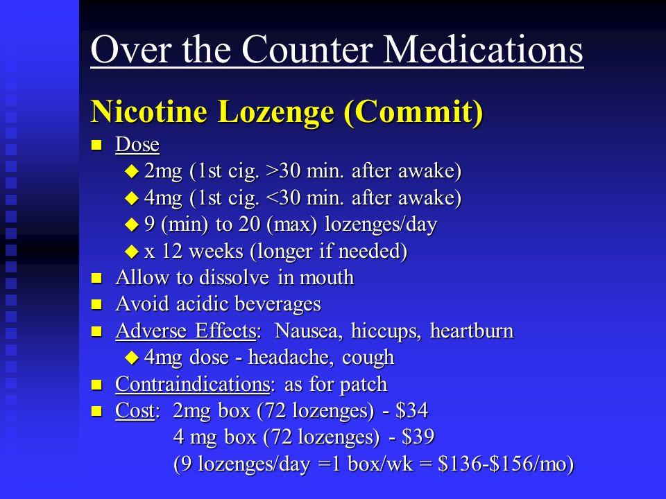 Over the Counter Medications Nicotine Lozenge (Commit) n Dose u 2mg (1st cig. >30 min. after awake) u 4mg (1st cig. <30 min. after awake) u 9 (min) to