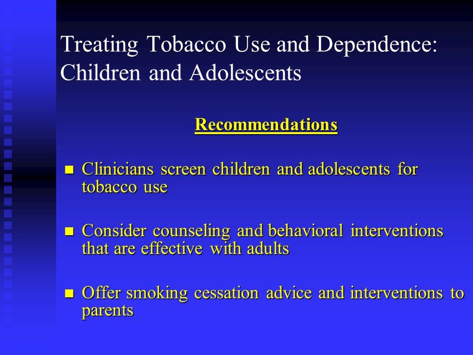 Treating Tobacco Use and Dependence: Children and Adolescents Recommendations n Clinicians screen children and adolescents for tobacco use n Consider