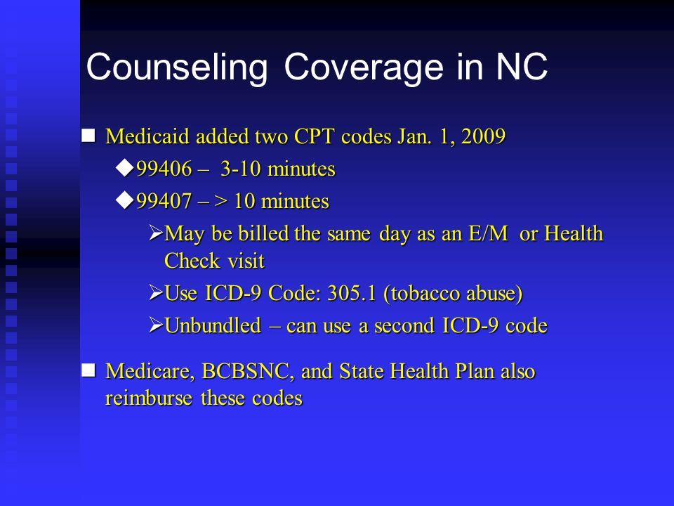 Counseling Coverage in NC nMedicaid added two CPT codes Jan. 1, 2009 u99406 – 3-10 minutes u99407 – > 10 minutes May be billed the same day as an E/M