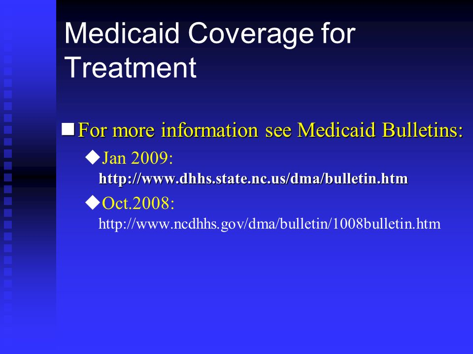 Medicaid Coverage for Treatment nFor more information see Medicaid Bulletins: u http://www.dhhs.state.nc.us/dma/bulletin.htm uJan 2009: http://www.dhh