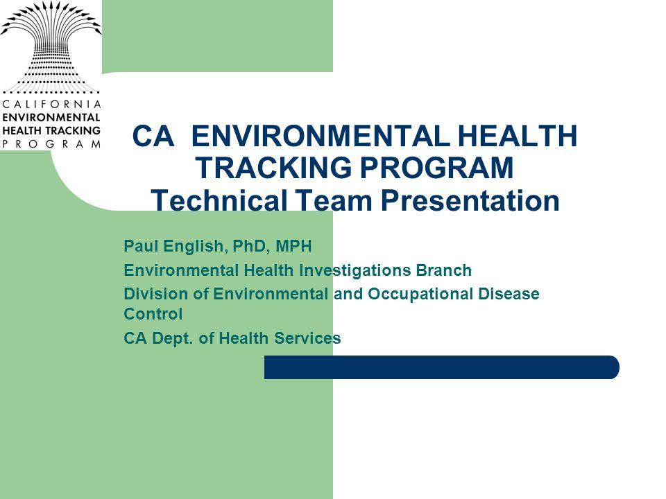 CA ENVIRONMENTAL HEALTH TRACKING PROGRAM Technical Team Presentation Paul English, PhD, MPH Environmental Health Investigations Branch Division of Env