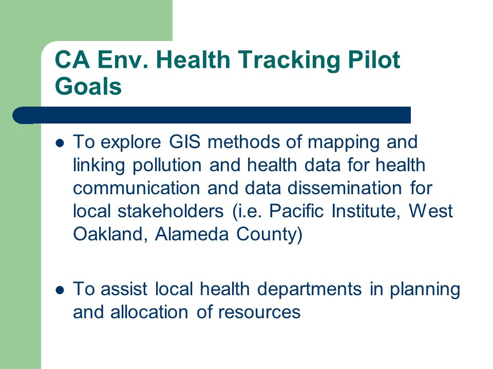 CA Env. Health Tracking Pilot Goals To explore GIS methods of mapping and linking pollution and health data for health communication and data dissemin