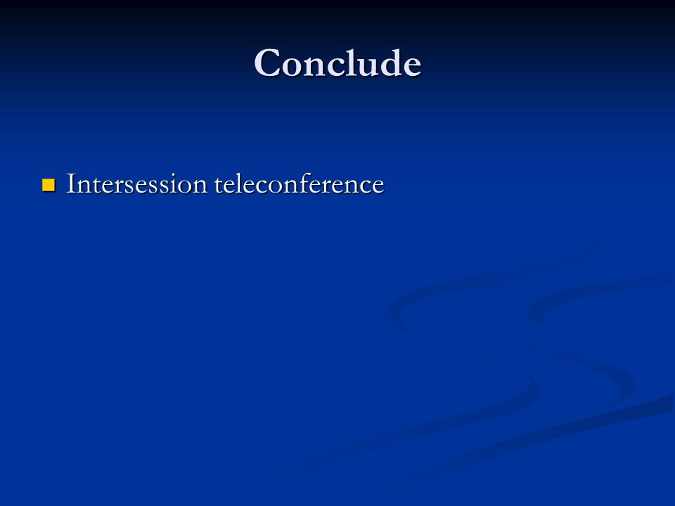 Conclude Intersession teleconference Intersession teleconference