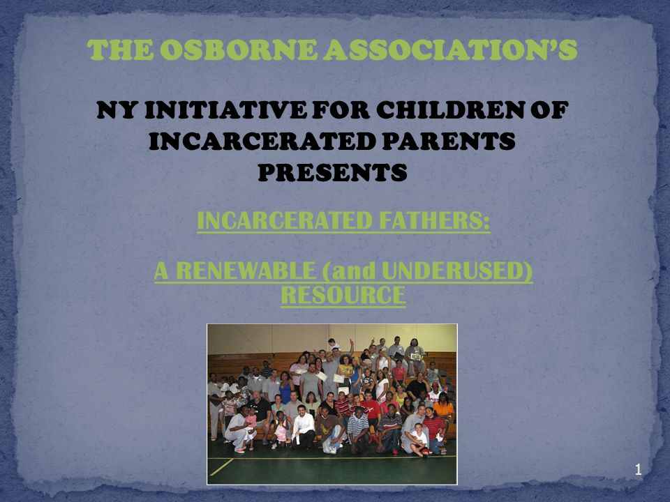 INCARCERATED FATHERS: A RENEWABLE (and UNDERUSED) RESOURCE THE OSBORNE ASSOCIATIONS NY INITIATIVE FOR CHILDREN OF INCARCERATED PARENTS PRESENTS 1