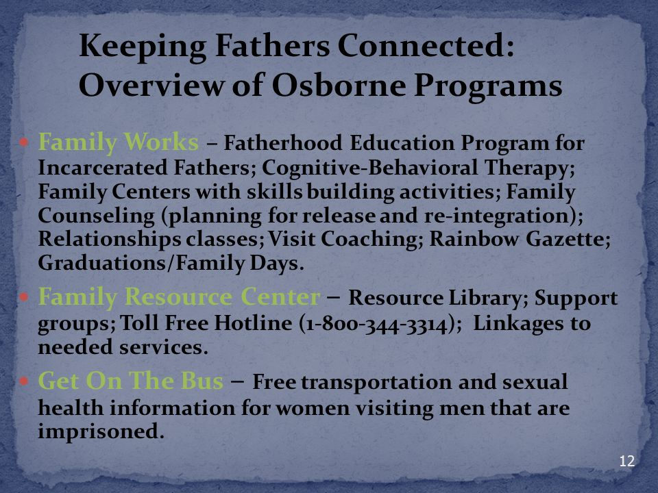Family Works – Fatherhood Education Program for Incarcerated Fathers; Cognitive-Behavioral Therapy; Family Centers with skills building activities; Family Counseling (planning for release and re-integration); Relationships classes; Visit Coaching; Rainbow Gazette; Graduations/Family Days.