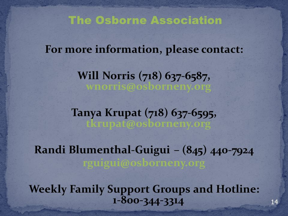 For more information, please contact: Will Norris (718) 637-6587, wnorris@osborneny.org Tanya Krupat (718) 637-6595, tkrupat@osborneny.org Randi Blumenthal-Guigui – (845) 440-7924 rguigui@osborneny.org Weekly Family Support Groups and Hotline: 1-800-344-3314 The Osborne Association 14