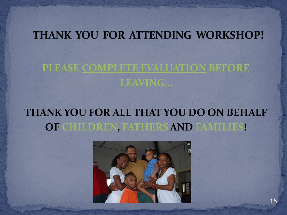 PLEASE COMPLETE EVALUATION BEFORE LEAVING… THANK YOU FOR ALL THAT YOU DO ON BEHALF OF CHILDREN, FATHERS AND FAMILIES! 15