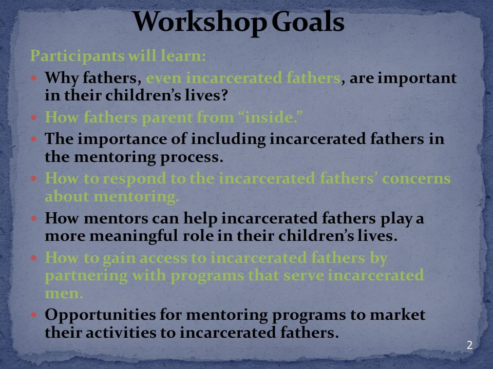 Participants will learn: Why fathers, even incarcerated fathers, are important in their childrens lives? How fathers parent from inside. The importanc