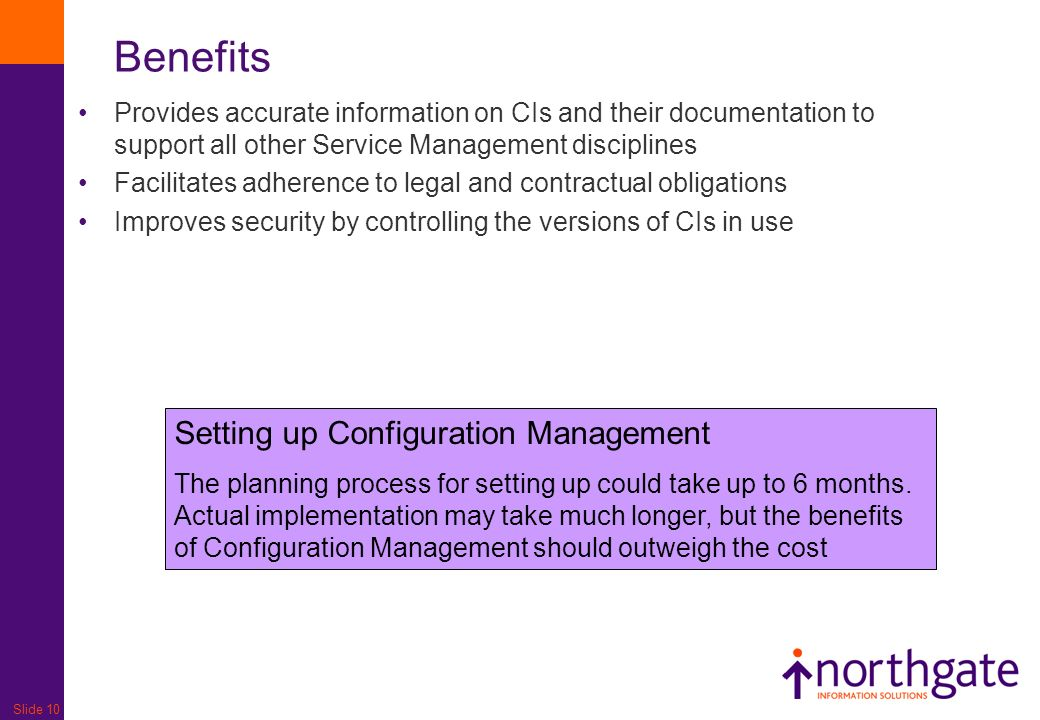 Slide 10 Benefits Provides accurate information on CIs and their documentation to support all other Service Management disciplines Facilitates adherence to legal and contractual obligations Improves security by controlling the versions of CIs in use Setting up Configuration Management The planning process for setting up could take up to 6 months.